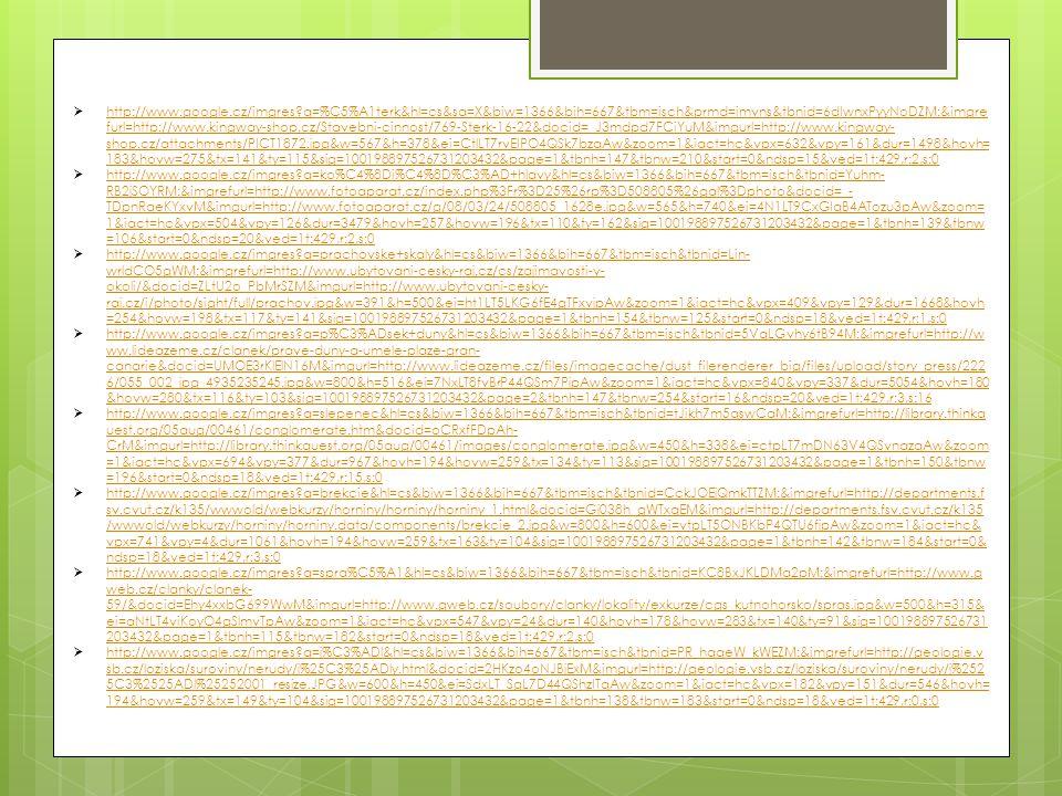  http://www.google.cz/imgres q=%C5%A1terk&hl=cs&sa=X&biw=1366&bih=667&tbm=isch&prmd=imvns&tbnid=6dIwnxPyyNoDZM:&imgre furl=http://www.kingway-shop.cz/Stavebni-cinnost/769-Sterk-16-22&docid=_J3mdpd7FCiYuM&imgurl=http://www.kingway- shop.cz/attachments/PICT1872.jpg&w=567&h=378&ei=CtlLT7rvEIPO4QSk7bzqAw&zoom=1&iact=hc&vpx=632&vpy=161&dur=1498&hovh= 183&hovw=275&tx=141&ty=115&sig=100198897526731203432&page=1&tbnh=147&tbnw=210&start=0&ndsp=15&ved=1t:429,r:2,s:0 http://www.google.cz/imgres q=%C5%A1terk&hl=cs&sa=X&biw=1366&bih=667&tbm=isch&prmd=imvns&tbnid=6dIwnxPyyNoDZM:&imgre furl=http://www.kingway-shop.cz/Stavebni-cinnost/769-Sterk-16-22&docid=_J3mdpd7FCiYuM&imgurl=http://www.kingway- shop.cz/attachments/PICT1872.jpg&w=567&h=378&ei=CtlLT7rvEIPO4QSk7bzqAw&zoom=1&iact=hc&vpx=632&vpy=161&dur=1498&hovh= 183&hovw=275&tx=141&ty=115&sig=100198897526731203432&page=1&tbnh=147&tbnw=210&start=0&ndsp=15&ved=1t:429,r:2,s:0  http://www.google.cz/imgres q=ko%C4%8Di%C4%8D%C3%AD+hlavy&hl=cs&biw=1366&bih=667&tbm=isch&tbnid=Yuhm- RB2jSOYRM:&imgrefurl=http://www.fotoaparat.cz/index.php%3Fr%3D25%26rp%3D508805%26gal%3Dphoto&docid=_- TDpnRaeKYxvM&imgurl=http://www.fotoaparat.cz/g/08/03/24/508805_1628e.jpg&w=565&h=740&ei=4N1LT9CxGIqB4ATozu3pAw&zoom= 1&iact=hc&vpx=504&vpy=126&dur=3479&hovh=257&hovw=196&tx=110&ty=162&sig=100198897526731203432&page=1&tbnh=139&tbnw =106&start=0&ndsp=20&ved=1t:429,r:2,s:0 http://www.google.cz/imgres q=ko%C4%8Di%C4%8D%C3%AD+hlavy&hl=cs&biw=1366&bih=667&tbm=isch&tbnid=Yuhm- RB2jSOYRM:&imgrefurl=http://www.fotoaparat.cz/index.php%3Fr%3D25%26rp%3D508805%26gal%3Dphoto&docid=_- TDpnRaeKYxvM&imgurl=http://www.fotoaparat.cz/g/08/03/24/508805_1628e.jpg&w=565&h=740&ei=4N1LT9CxGIqB4ATozu3pAw&zoom= 1&iact=hc&vpx=504&vpy=126&dur=3479&hovh=257&hovw=196&tx=110&ty=162&sig=100198897526731203432&page=1&tbnh=139&tbnw =106&start=0&ndsp=20&ved=1t:429,r:2,s:0  http://www.google.cz/imgres q=prachovske+skaly&hl=cs&biw=1366&bih=667&tbm=isch&tbnid=Lin- wrldCO5gWM:&imgrefurl=http://www.ubyt