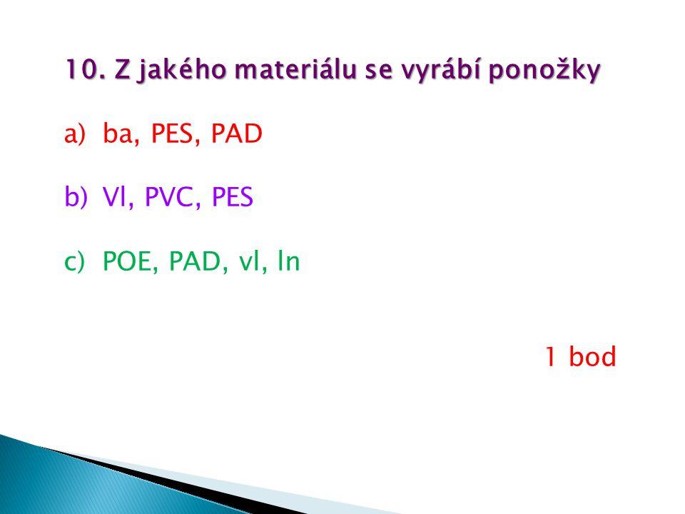 10. Z jakého materiálu se vyrábí ponožky a)ba, PES, PAD b)Vl, PVC, PES c)POE, PAD, vl, ln 1 bod