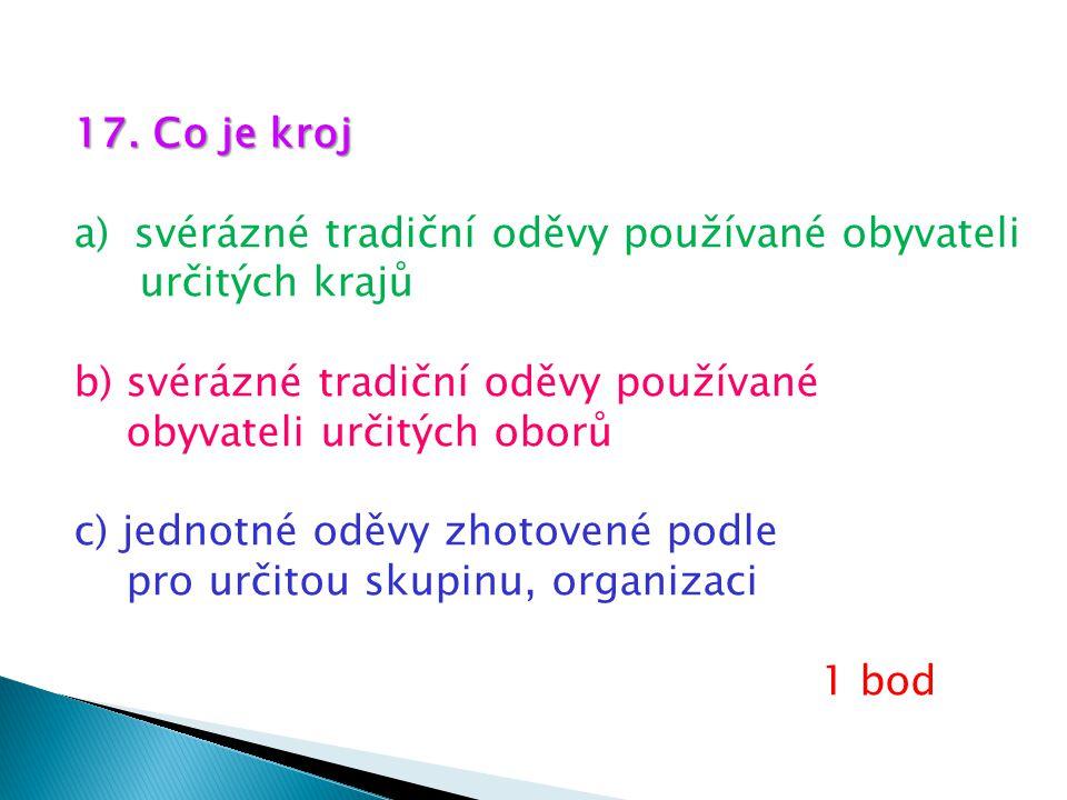17. Co je kroj a)svérázné tradiční oděvy používané obyvateli určitých krajů b) svérázné tradiční oděvy používané obyvateli určitých oborů c) jednotné