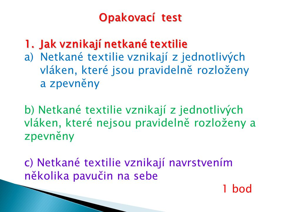 Opakovací test 1.Jak vznikají netkané textilie a)Netkané textilie vznikají z jednotlivých vláken, které jsou pravidelně rozloženy a zpevněny b) Netkané textilie vznikají z jednotlivých vláken, které nejsou pravidelně rozloženy a zpevněny c) Netkané textilie vznikají navrstvením několika pavučin na sebe 1 bod