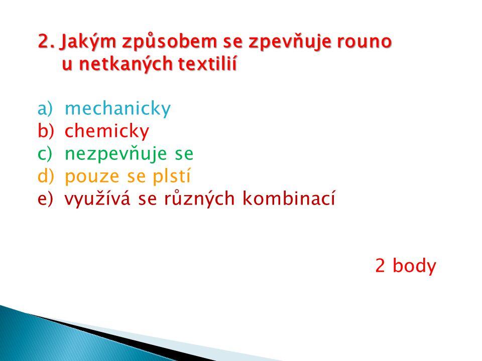 2. Jakým způsobem se zpevňuje rouno u netkaných textilií u netkaných textilií a)mechanicky b)chemicky c)nezpevňuje se d)pouze se plstí e)využívá se rů