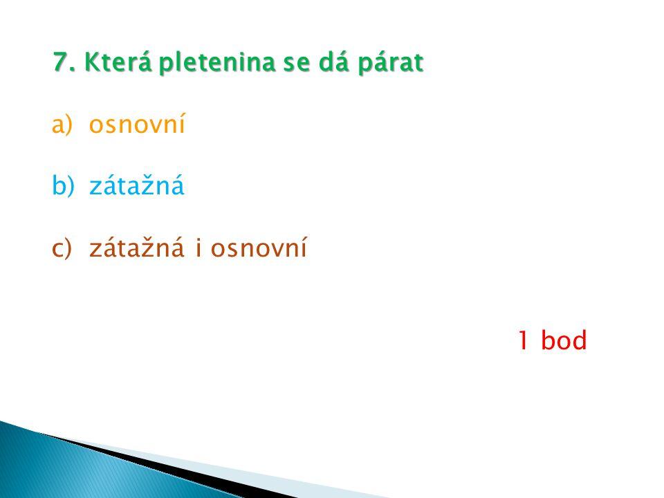 7. Která pletenina se dá párat a)osnovní b)zátažná c)zátažná i osnovní 1 bod