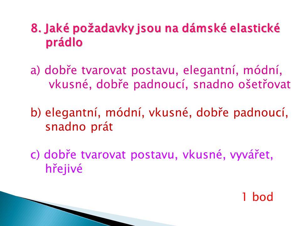 8. Jaké požadavky jsou na dámské elastické prádlo prádlo a) dobře tvarovat postavu, elegantní, módní, vkusné, dobře padnoucí, snadno ošetřovat b) eleg