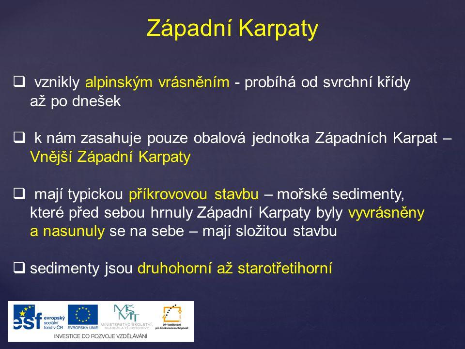 Západní Karpaty  vznikly alpinským vrásněním - probíhá od svrchní křídy až po dnešek  k nám zasahuje pouze obalová jednotka Západních Karpat – Vnější Západní Karpaty  mají typickou příkrovovou stavbu – mořské sedimenty, které před sebou hrnuly Západní Karpaty byly vyvrásněny a nasunuly se na sebe – mají složitou stavbu  sedimenty jsou druhohorní až starotřetihorní