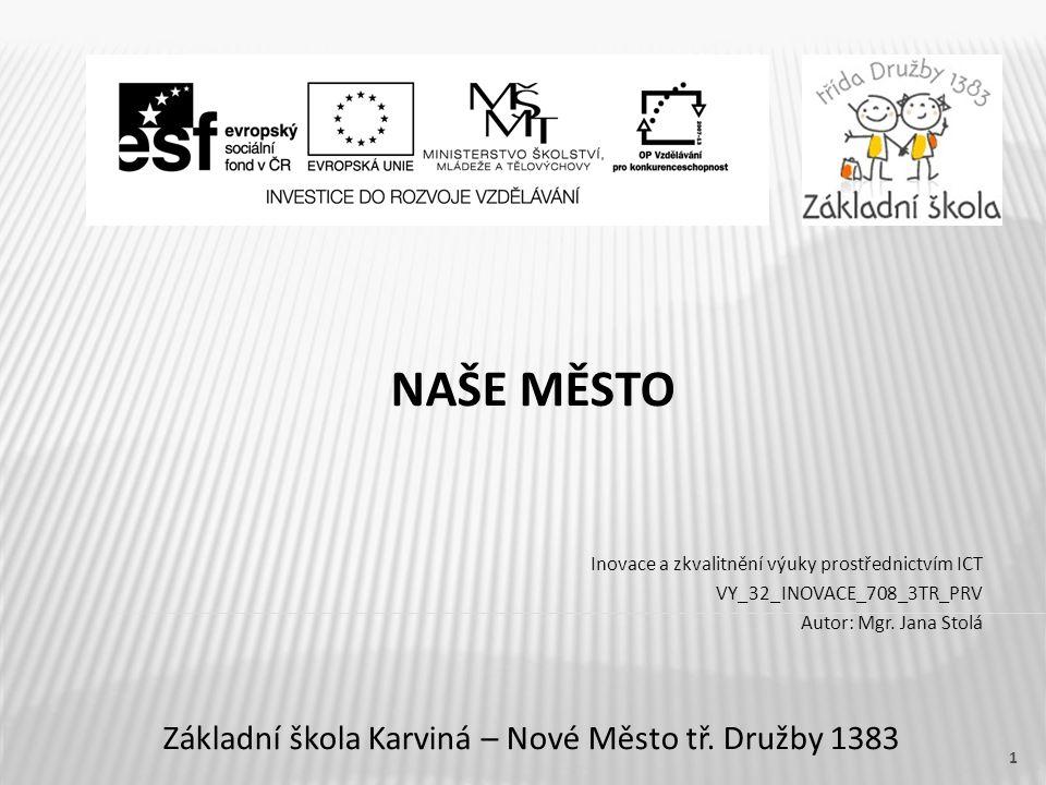 Název vzdělávacího materiáluNAŠE MĚSTO Číslo vzdělávacího materiáluVY_32_INOVACE_708_3TR_PRV Číslo šablonyIII/2 AutorJana Stolá, Mgr.