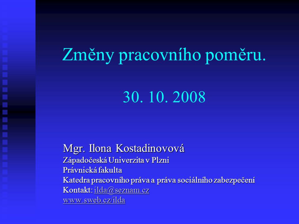 Změny pracovního poměru. 30. 10. 2008 Mgr. Ilona Kostadinovová Západočeská Univerzita v Plzni Právnická fakulta Katedra pracovního práva a práva sociá