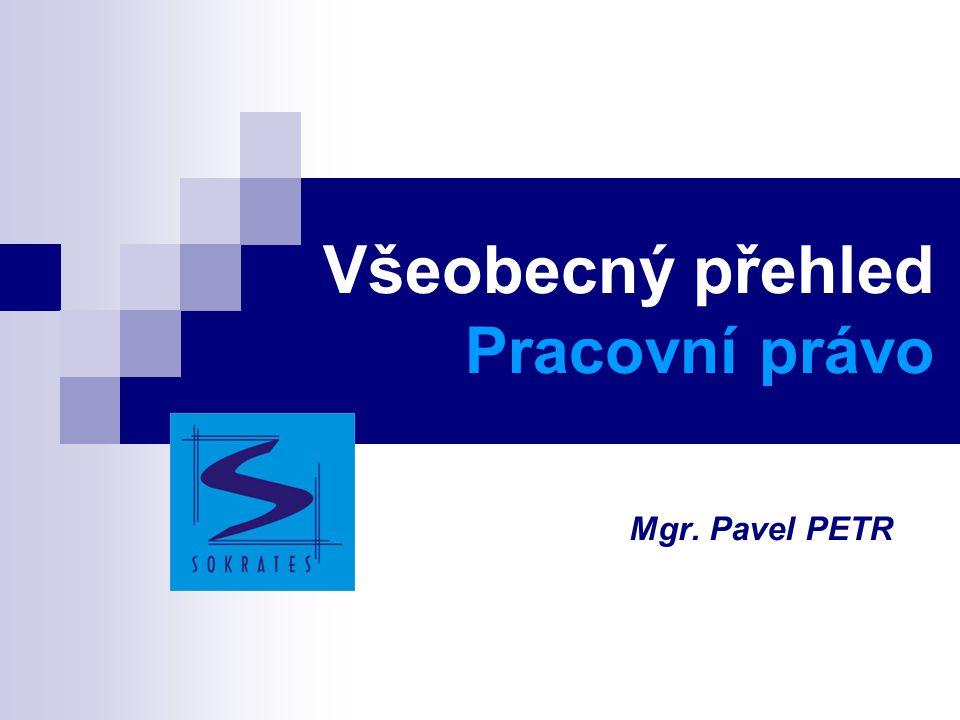 Všeobecný přehled Pracovní právo Mgr. Pavel PETR