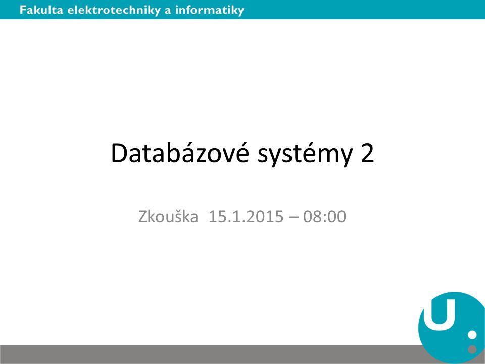 Databázové systémy 2 Zkouška 15.1.2015 – 08:00