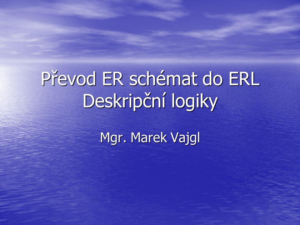 Převod ER schémat do ERL Deskripční logiky Mgr. Marek Vajgl