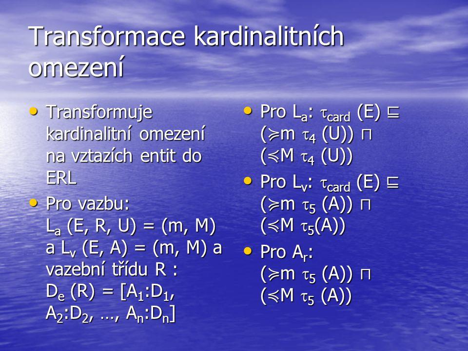 Transformace kardinalitních omezení Transformuje kardinalitní omezení na vztazích entit do ERL Transformuje kardinalitní omezení na vztazích entit do ERL Pro vazbu: L a (E, R, U) = (m, M) a L v (E, A) = (m, M) a vazební třídu R : D e (R) = [A 1 :D 1, A 2 :D 2, …, A n :D n ] Pro vazbu: L a (E, R, U) = (m, M) a L v (E, A) = (m, M) a vazební třídu R : D e (R) = [A 1 :D 1, A 2 :D 2, …, A n :D n ] Pro L a :  card (E) ⊑ ( ≽ m  4 (U)) ⊓ ( ≼ M  4 (U)) Pro L a :  card (E) ⊑ ( ≽ m  4 (U)) ⊓ ( ≼ M  4 (U)) Pro L v :  card (E) ⊑ ( ≽ m  5 (A)) ⊓ ( ≼ M  5 (A)) Pro L v :  card (E) ⊑ ( ≽ m  5 (A)) ⊓ ( ≼ M  5 (A)) Pro A r : ( ≽ m  5 (A)) ⊓ ( ≼ M  5 (A)) Pro A r : ( ≽ m  5 (A)) ⊓ ( ≼ M  5 (A))