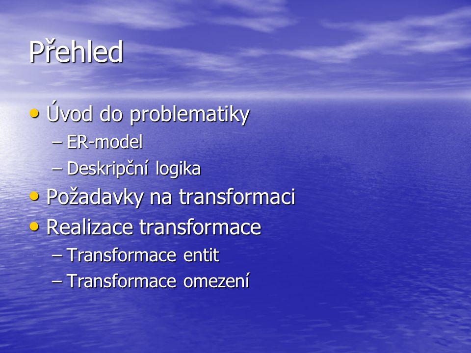 Přehled Úvod do problematiky Úvod do problematiky –ER-model –Deskripční logika Požadavky na transformaci Požadavky na transformaci Realizace transformace Realizace transformace –Transformace entit –Transformace omezení