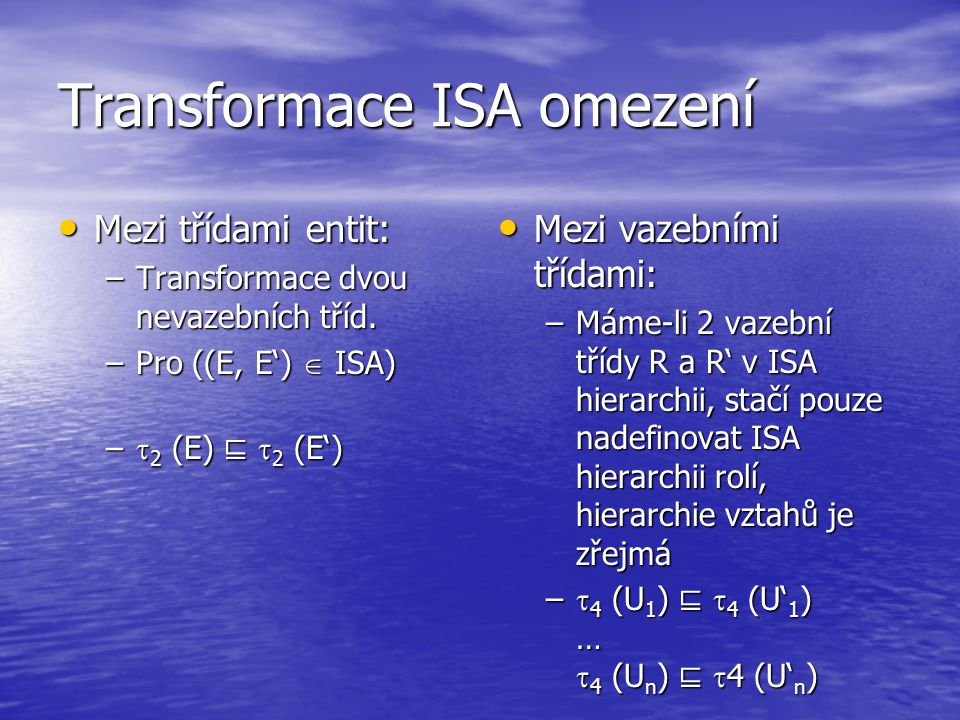 Transformace ISA omezení Mezi třídami entit: Mezi třídami entit: –Transformace dvou nevazebních tříd. –Pro ((E, E')  ISA) –  2 (E) ⊑  2 (E') Mezi v