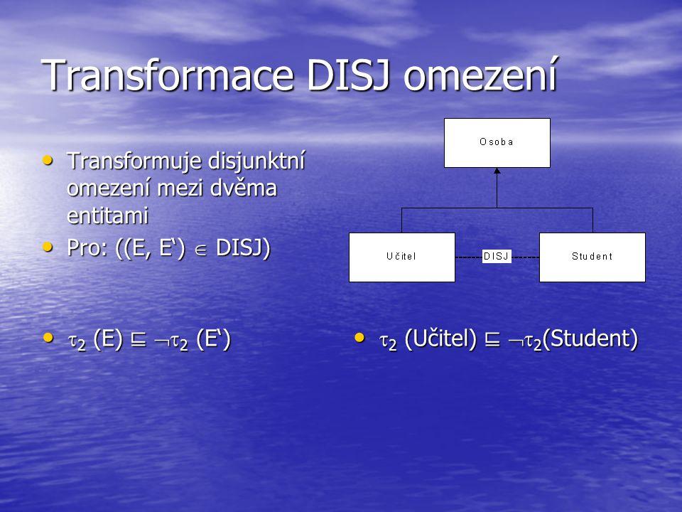 Transformace DISJ omezení Transformuje disjunktní omezení mezi dvěma entitami Transformuje disjunktní omezení mezi dvěma entitami Pro: ((E, E')  DISJ) Pro: ((E, E')  DISJ)  2 (E) ⊑  2 (E')  2 (E) ⊑  2 (E')  2 (Učitel) ⊑  2 (Student)  2 (Učitel) ⊑  2 (Student)