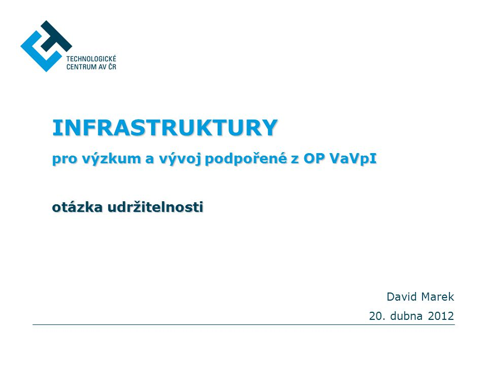 INFRASTRUKTURY pro výzkum a vývoj podpořené z OP VaVpI otázka udržitelnosti David Marek 20.