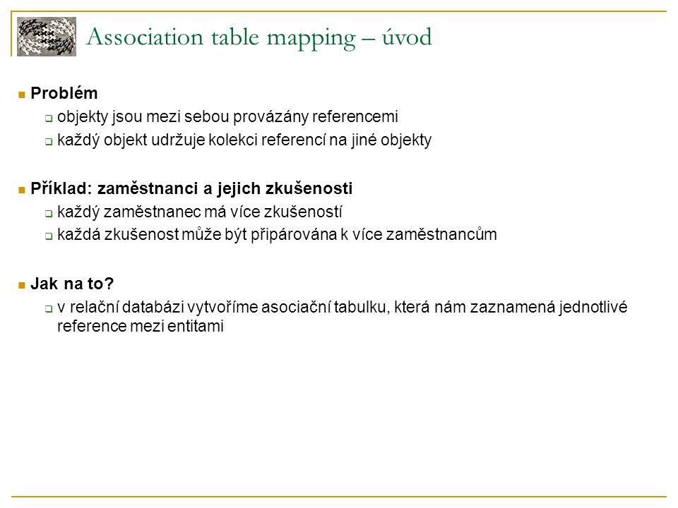 Association table mapping – úvod Problém  objekty jsou mezi sebou provázány referencemi  každý objekt udržuje kolekci referencí na jiné objekty Příklad: zaměstnanci a jejich zkušenosti  každý zaměstnanec má více zkušeností  každá zkušenost může být připárována k více zaměstnancům Jak na to.