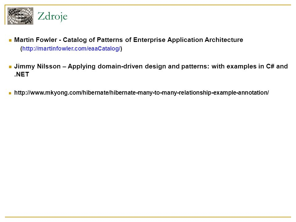 Zdroje Martin Fowler - Catalog of Patterns of Enterprise Application Architecture (http://martinfowler.com/eaaCatalog/) Jimmy Nilsson – Applying domain-driven design and patterns: with examples in C# and.NET http://www.mkyong.com/hibernate/hibernate-many-to-many-relationship-example-annotation/