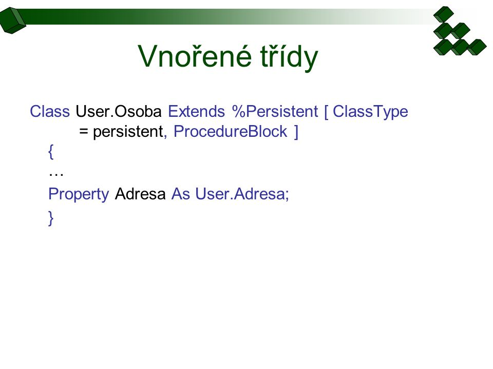 Vnořené třídy Class User.Osoba Extends %Persistent [ ClassType = persistent, ProcedureBlock ] { … Property Adresa As User.Adresa; }