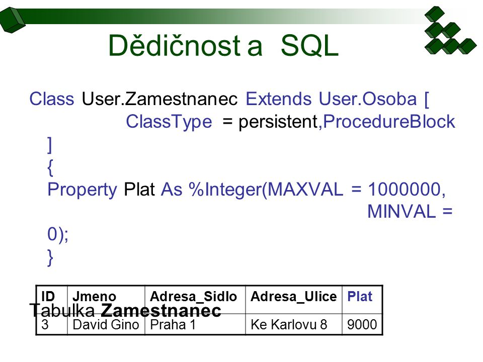 Dědičnost a SQL Class User.Zamestnanec Extends User.Osoba [ ClassType= persistent,ProcedureBlock ] { Property Plat As %Integer(MAXVAL = 1000000, MINVAL = 0); } Tabulka Zamestnanec IDJmenoAdresa_SidloAdresa_UlicePlat 3David GinoPraha 1Ke Karlovu 89000