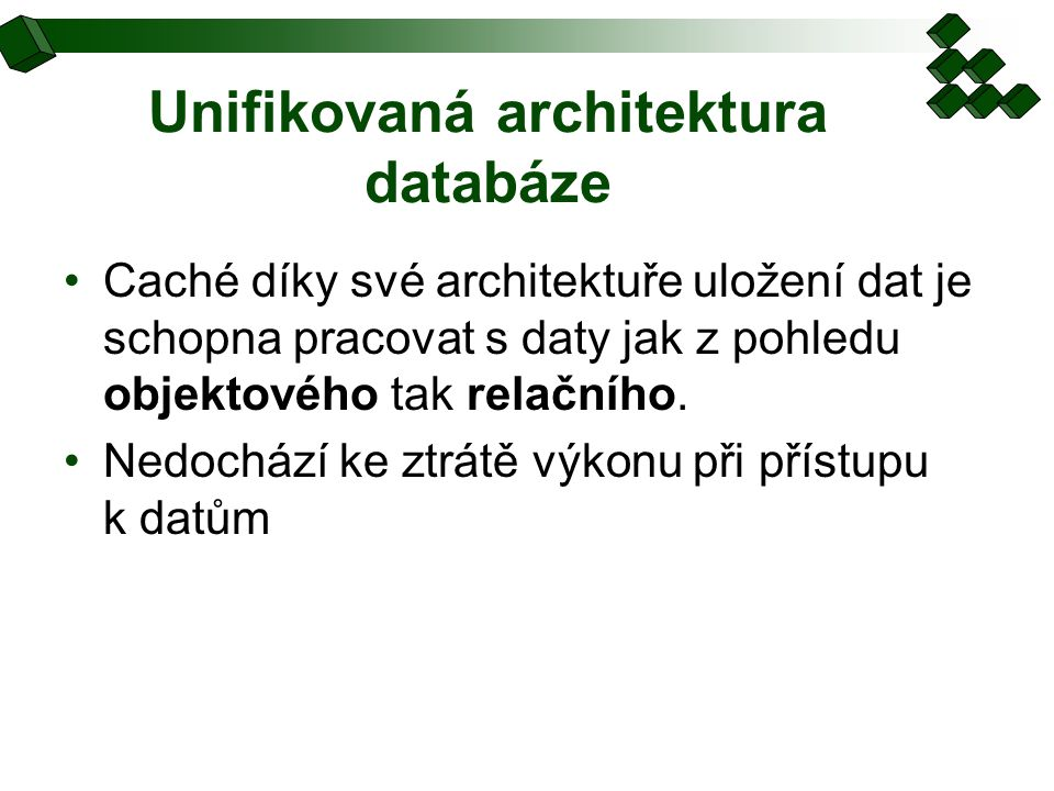 Unifikovaná architektura databáze Caché díky své architektuře uložení dat je schopna pracovat s daty jak z pohledu objektového tak relačního.