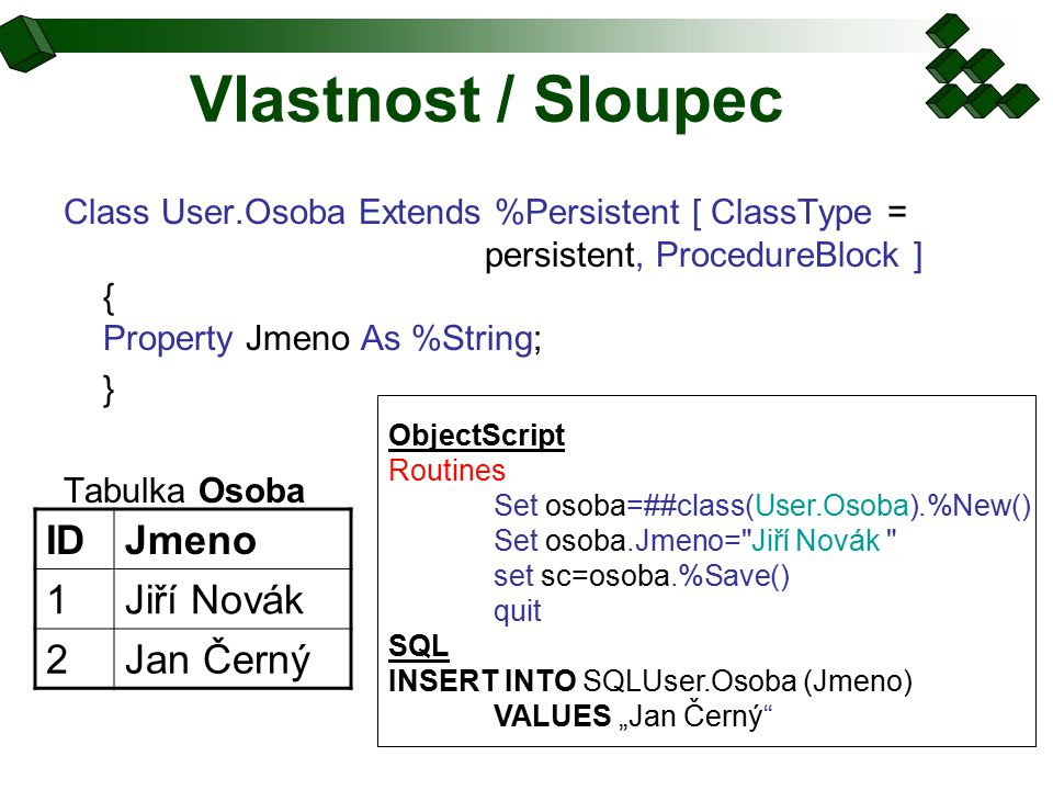"""Vlastnost / Sloupec Class User.Osoba Extends %Persistent [ ClassType = persistent, ProcedureBlock ] { Property Jmeno As %String; } Tabulka Osoba IDJmeno 1Jiří Novák 2Jan Černý ObjectScript Routines Set osoba=##class(User.Osoba).%New() Set osoba.Jmeno= Jiří Novák set sc=osoba.%Save() quit SQL INSERT INTO SQLUser.Osoba (Jmeno) VALUES """"Jan Černý"""