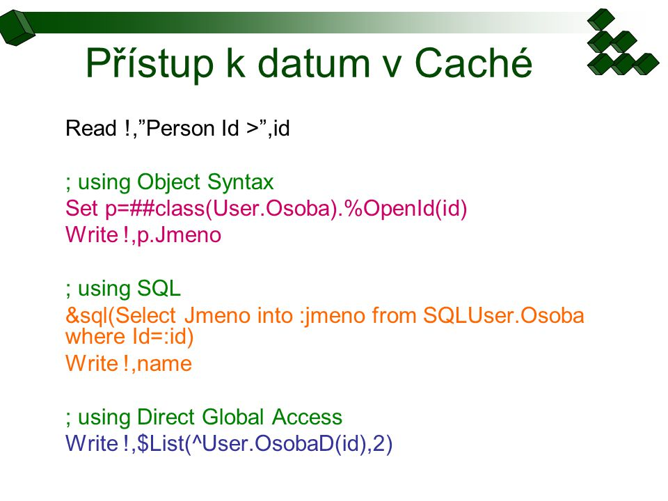 "Přístup k datum v Caché Read !,""Person Id >"",id ; using Object Syntax Set p=##class(User.Osoba).%OpenId(id) Write !,p.Jmeno ; using SQL &sql(Select Jm"