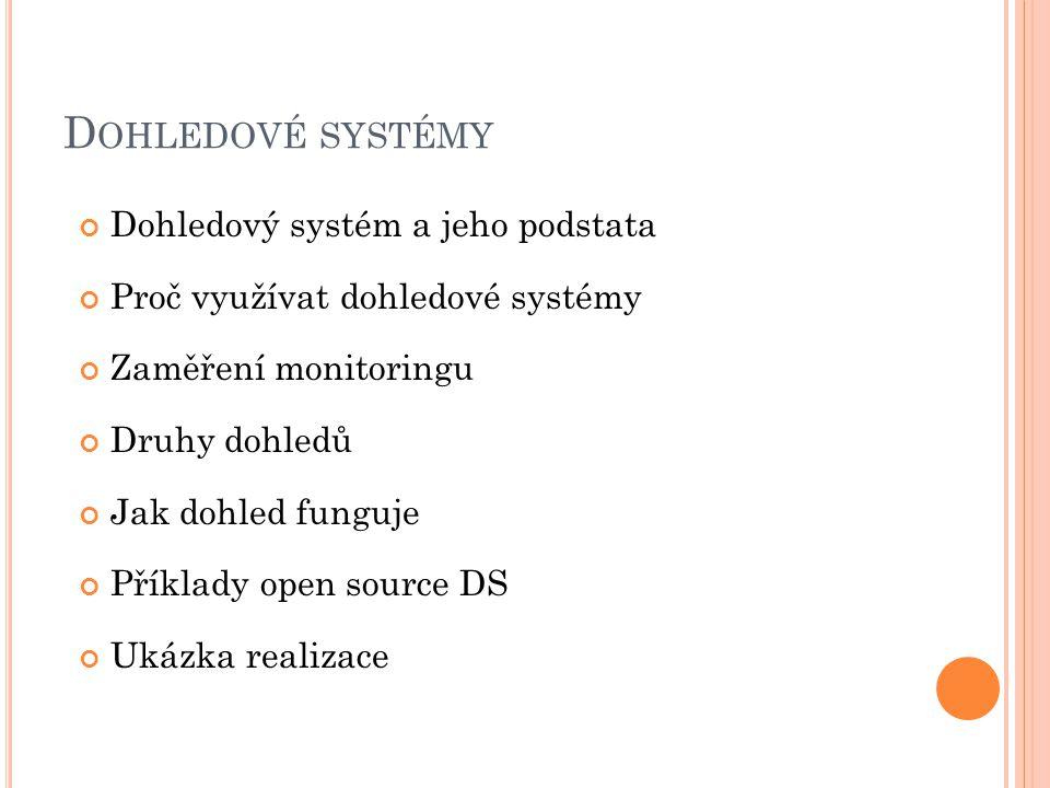 D OHLEDOVÉ SYSTÉMY Dohledový systém a jeho podstata Proč využívat dohledové systémy Zaměření monitoringu Druhy dohledů Jak dohled funguje Příklady open source DS Ukázka realizace