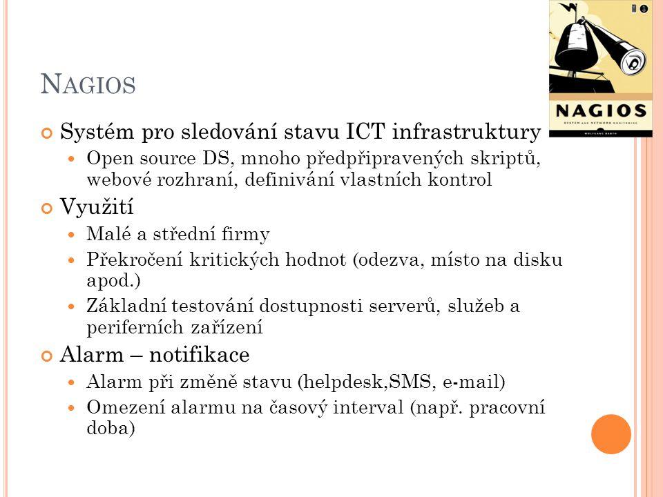 N AGIOS Systém pro sledování stavu ICT infrastruktury Open source DS, mnoho předpřipravených skriptů, webové rozhraní, definivání vlastních kontrol Využití Malé a střední firmy Překročení kritických hodnot (odezva, místo na disku apod.) Základní testování dostupnosti serverů, služeb a periferních zařízení Alarm – notifikace Alarm při změně stavu (helpdesk,SMS, e-mail) Omezení alarmu na časový interval (např.
