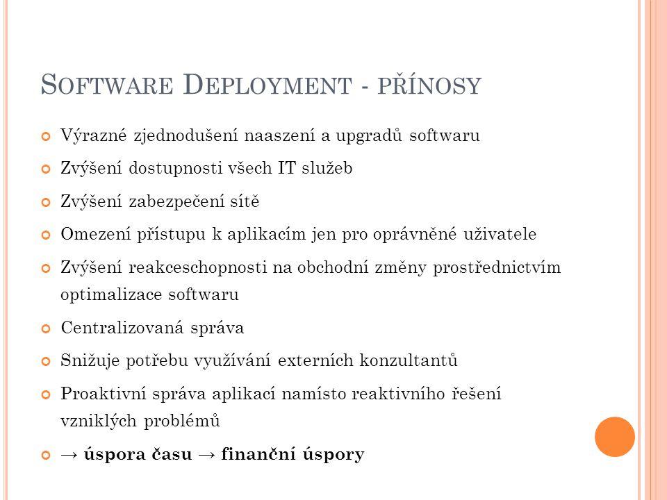 S OFTWARE D EPLOYMENT - PŘÍNOSY Výrazné zjednodušení naaszení a upgradů softwaru Zvýšení dostupnosti všech IT služeb Zvýšení zabezpečení sítě Omezení přístupu k aplikacím jen pro oprávněné uživatele Zvýšení reakceschopnosti na obchodní změny prostřednictvím optimalizace softwaru Centralizovaná správa Snižuje potřebu využívání externích konzultantů Proaktivní správa aplikací namísto reaktivního řešení vzniklých problémů → úspora času → finanční úspory