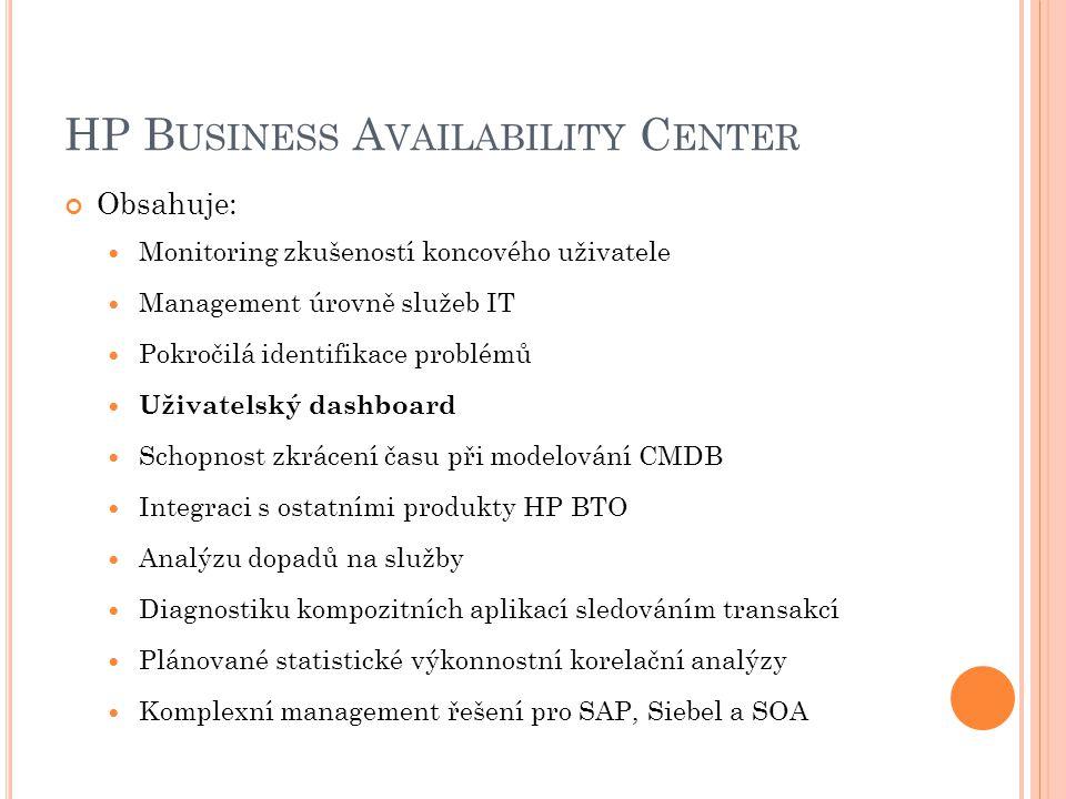 HP B USINESS A VAILABILITY C ENTER Obsahuje: Monitoring zkušeností koncového uživatele Management úrovně služeb IT Pokročilá identifikace problémů Uživatelský dashboard Schopnost zkrácení času při modelování CMDB Integraci s ostatními produkty HP BTO Analýzu dopadů na služby Diagnostiku kompozitních aplikací sledováním transakcí Plánované statistické výkonnostní korelační analýzy Komplexní management řešení pro SAP, Siebel a SOA