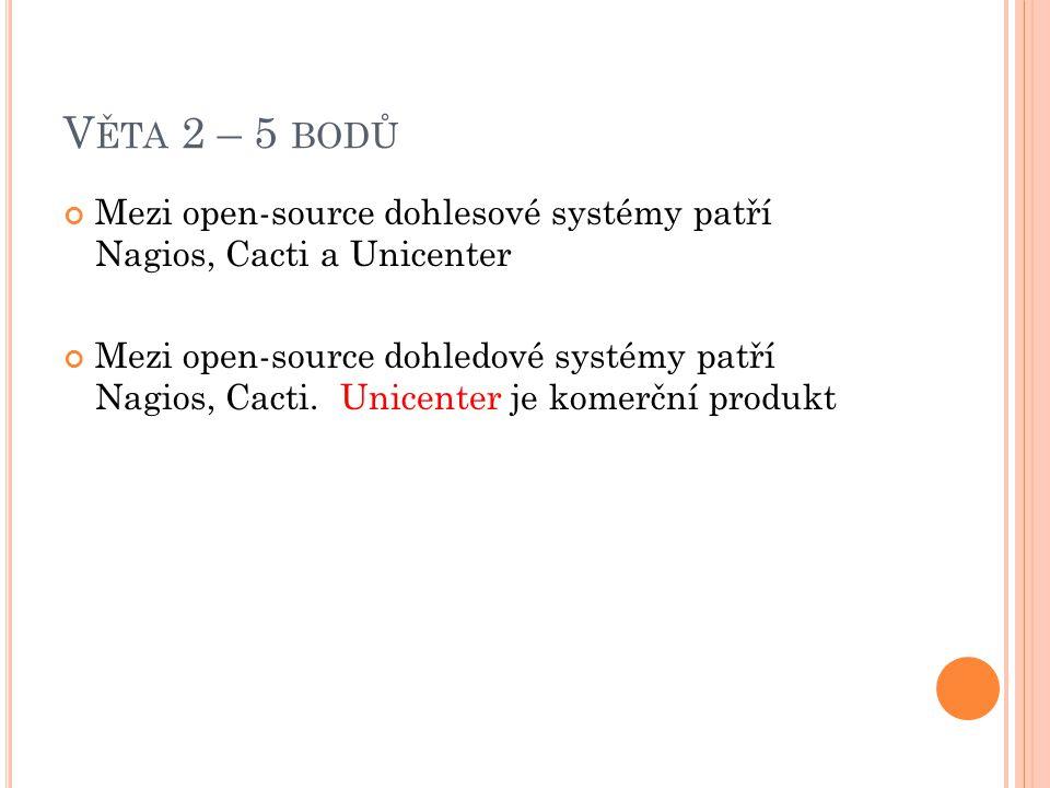 V ĚTA 2 – 5 BODŮ Mezi open-source dohlesové systémy patří Nagios, Cacti a Unicenter Mezi open-source dohledové systémy patří Nagios, Cacti.