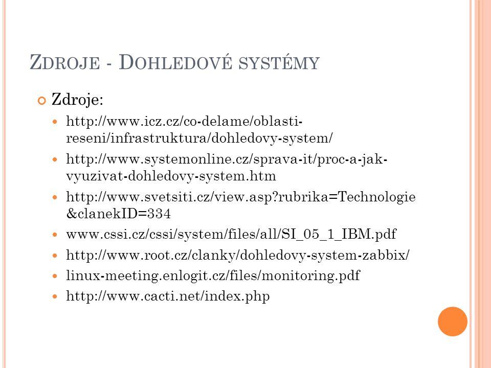 Z DROJE - D OHLEDOVÉ SYSTÉMY Zdroje: http://www.icz.cz/co-delame/oblasti- reseni/infrastruktura/dohledovy-system/ http://www.systemonline.cz/sprava-it/proc-a-jak- vyuzivat-dohledovy-system.htm http://www.svetsiti.cz/view.asp?rubrika=Technologie &clanekID=334 www.cssi.cz/cssi/system/files/all/SI_05_1_IBM.pdf http://www.root.cz/clanky/dohledovy-system-zabbix/ linux-meeting.enlogit.cz/files/monitoring.pdf http://www.cacti.net/index.php