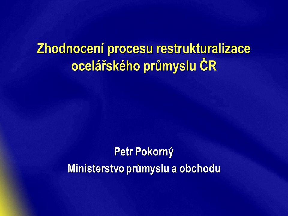 Zhodnocení procesu restrukturalizace ocelářského průmyslu ČR Petr Pokorný Ministerstvo průmyslu a obchodu