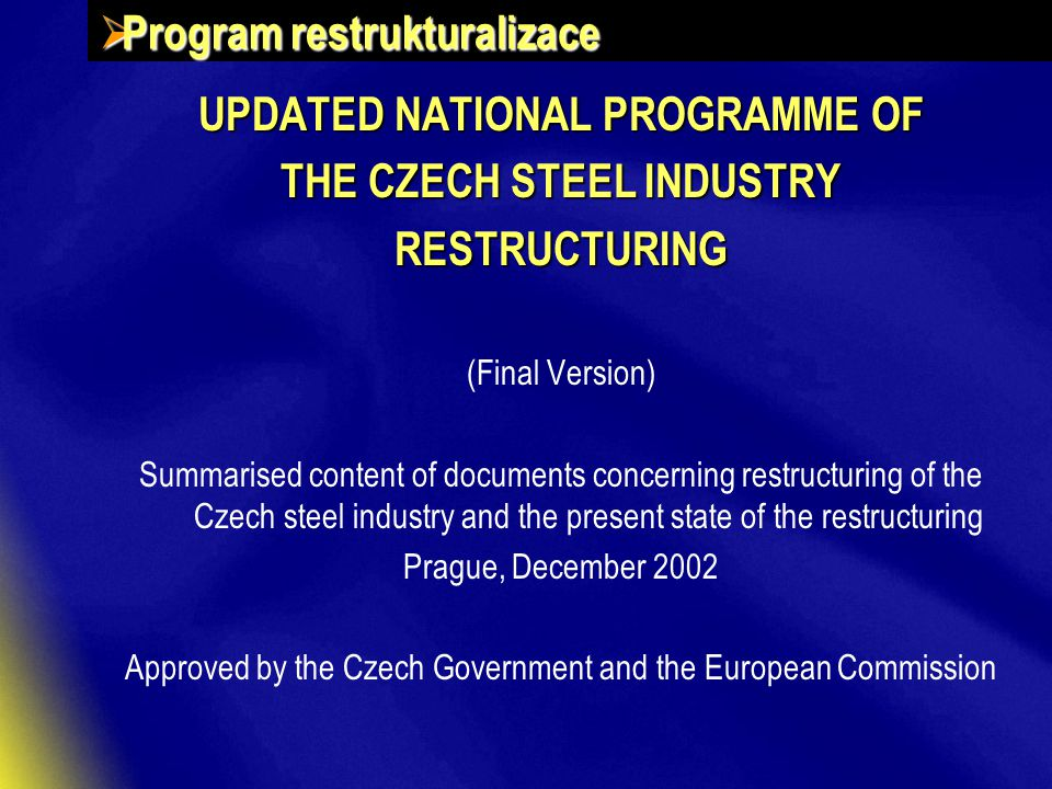  Program restrukturalizace UPDATED NATIONAL PROGRAMME OF THE CZECH STEEL INDUSTRY RESTRUCTURING (Final Version) Summarised content of documents concerning restructuring of the Czech steel industry and the present state of the restructuring Prague, December 2002 Approved by the Czech Government and the European Commission