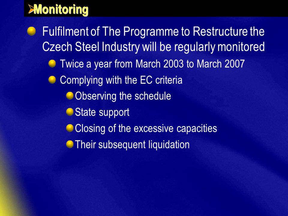  Monitoring Fulfilment of The Programme to Restructure the Czech Steel Industry will be regularly monitored Twice a year from March 2003 to March 2007 Complying with the EC criteria Observing the schedule State support Closing of the excessive capacities Their subsequent liquidation