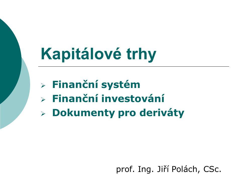 Kapitálové trhy  Finanční systém  Finanční investování  Dokumenty pro deriváty prof. Ing. Jiří Polách, CSc.