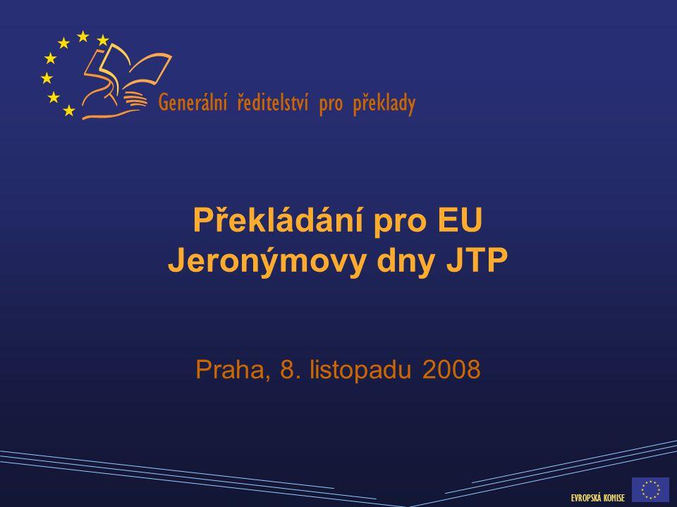 Generální ředitelství pro překlady EVROPSKÁ KOMISE Překládání pro EU Jeronýmovy dny JTP Praha, 8. listopadu 2008