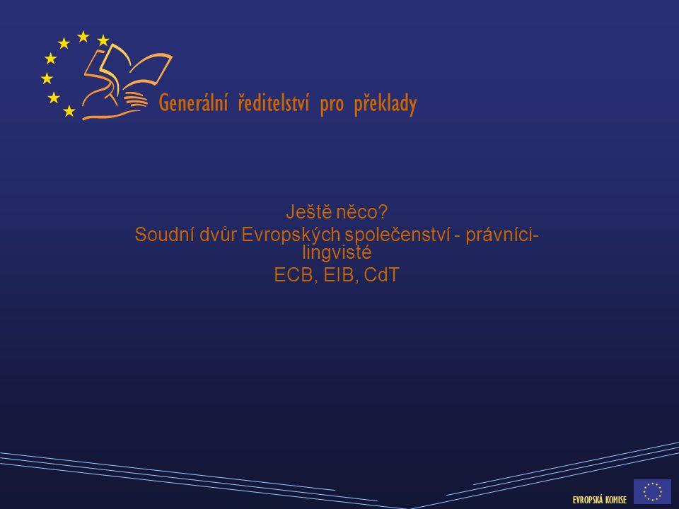 Generální ředitelství pro překlady EVROPSKÁ KOMISE Ještě něco? Soudní dvůr Evropských společenství - právníci- lingvisté ECB, EIB, CdT