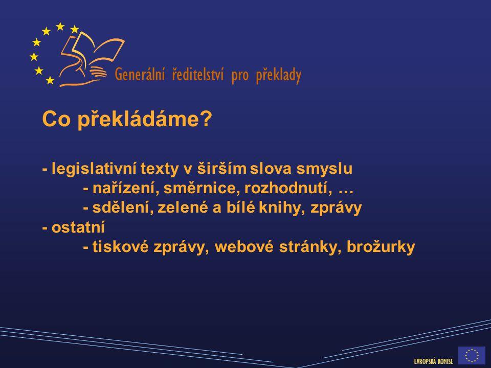Generální ředitelství pro překlady EVROPSKÁ KOMISE Co překládáme? - legislativní texty v širším slova smyslu - nařízení, směrnice, rozhodnutí, … - sdě