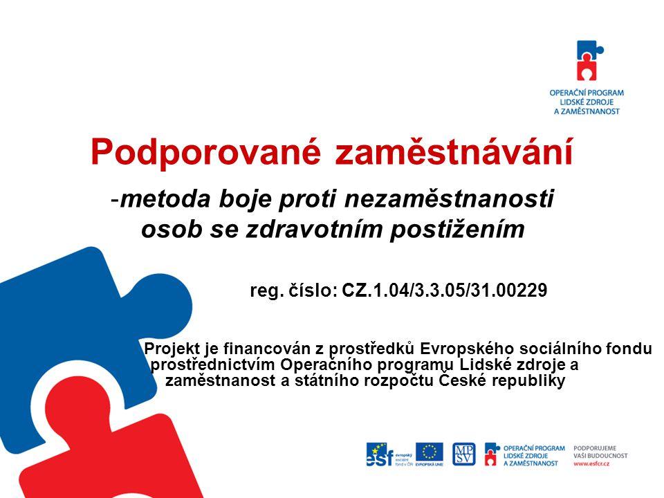Podporované zaměstnávání -metoda boje proti nezaměstnanosti osob se zdravotním postižením reg. číslo: CZ.1.04/3.3.05/31.00229 Projekt je financován z