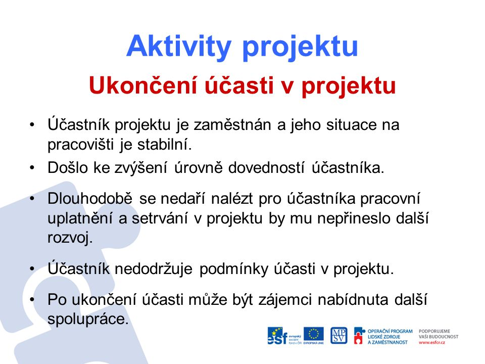 Aktivity projektu Ukončení účasti v projektu Účastník projektu je zaměstnán a jeho situace na pracovišti je stabilní. Došlo ke zvýšení úrovně dovednos