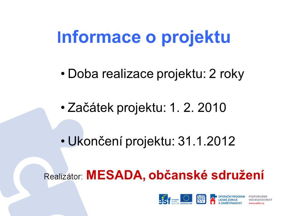I nformace o projektu Doba realizace projektu: 2 roky Začátek projektu: 1. 2. 2010 Ukončení projektu: 31.1.2012 Realizátor: MESADA, občanské sdružení