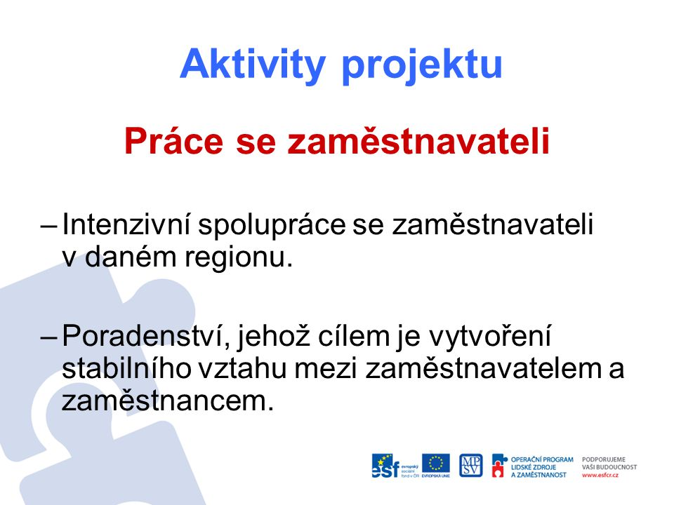 Aktivity projektu Práce se zaměstnavateli –Intenzivní spolupráce se zaměstnavateli v daném regionu. –Poradenství, jehož cílem je vytvoření stabilního