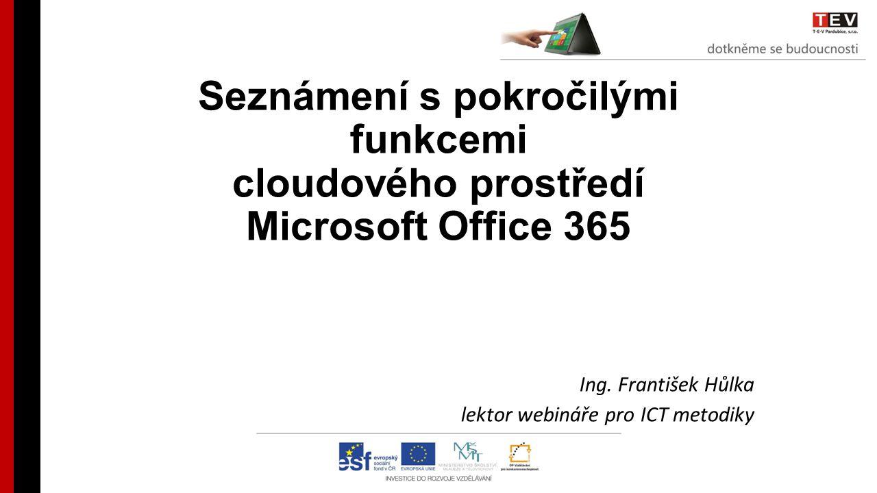 Seznámení s pokročilými funkcemi cloudového prostředí Microsoft Office 365 Ing. František Hůlka lektor webináře pro ICT metodiky