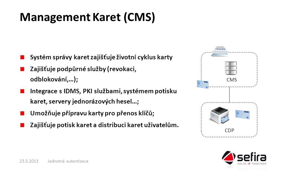 Management Karet (CMS) Systém správy karet zajišťuje životní cyklus karty Zajišťuje podpůrné služby (revokaci, odblokování,…); Integrace s IDMS, PKI službami, systémem potisku karet, servery jednorázových hesel…; Umožňuje přípravu karty pro přenos klíčů; Zajišťuje potisk karet a distribuci karet uživatelům.