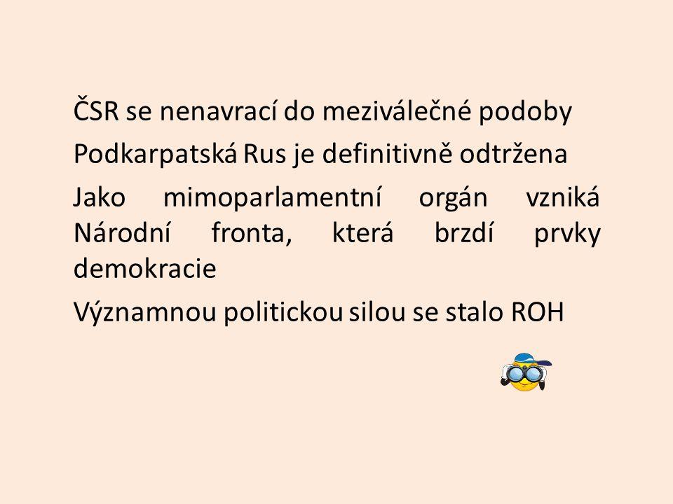 ČSR se nenavrací do meziválečné podoby Podkarpatská Rus je definitivně odtržena Jako mimoparlamentní orgán vzniká Národní fronta, která brzdí prvky demokracie Významnou politickou silou se stalo ROH