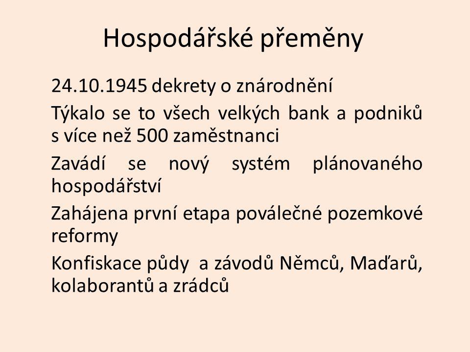 Hospodářské přeměny 24.10.1945 dekrety o znárodnění Týkalo se to všech velkých bank a podniků s více než 500 zaměstnanci Zavádí se nový systém plánovaného hospodářství Zahájena první etapa poválečné pozemkové reformy Konfiskace půdy a závodů Němců, Maďarů, kolaborantů a zrádců