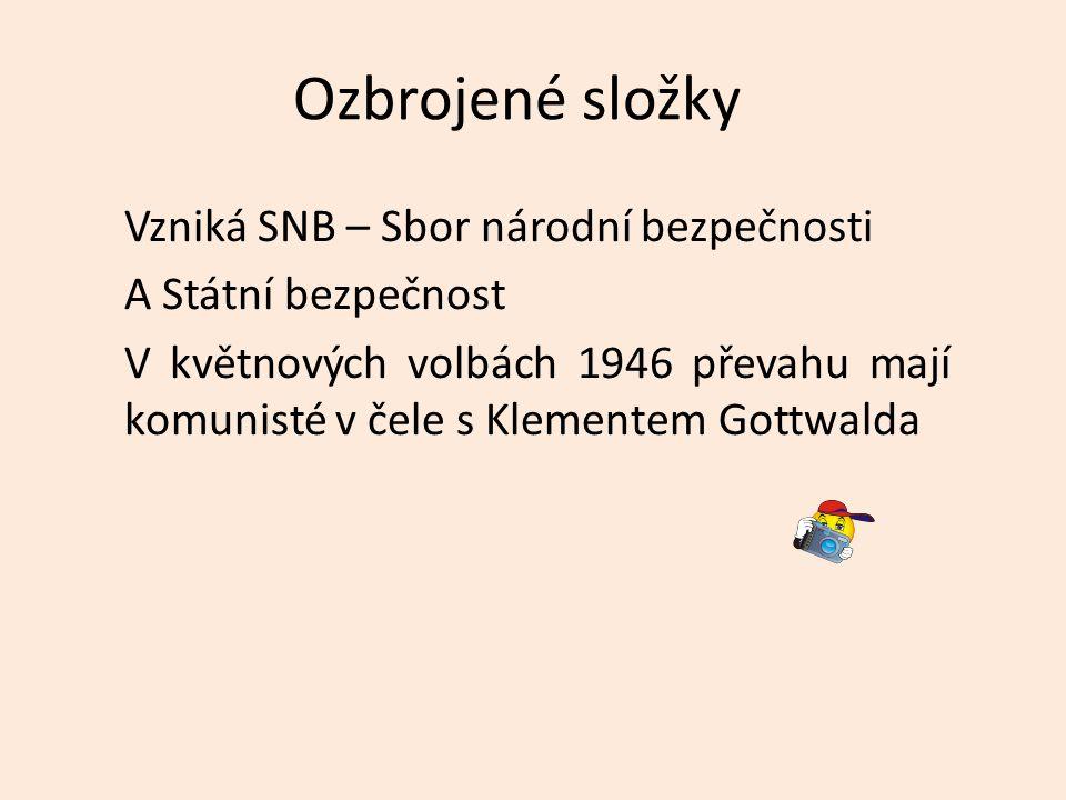 Ozbrojené složky Vzniká SNB – Sbor národní bezpečnosti A Státní bezpečnost V květnových volbách 1946 převahu mají komunisté v čele s Klementem Gottwalda