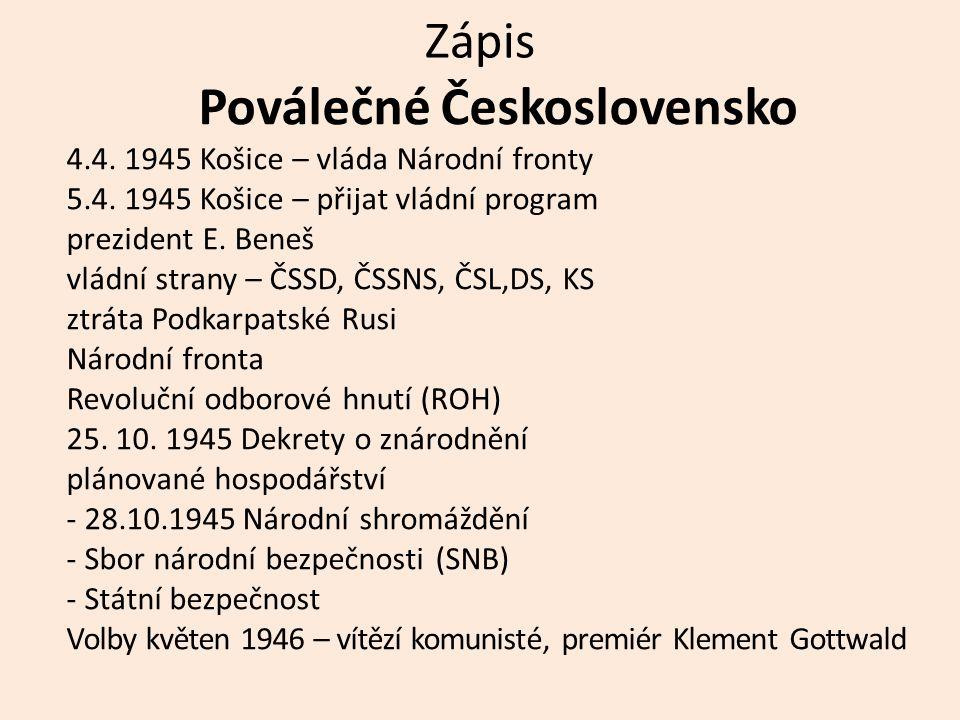 Zápis Poválečné Československo 4.4. 1945 Košice – vláda Národní fronty 5.4. 1945 Košice – přijat vládní program prezident E. Beneš vládní strany – ČSS