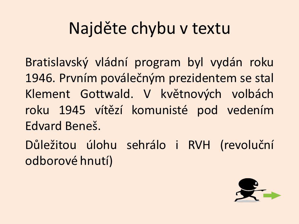 Najděte chybu v textu Bratislavský vládní program byl vydán roku 1946. Prvním poválečným prezidentem se stal Klement Gottwald. V květnových volbách ro