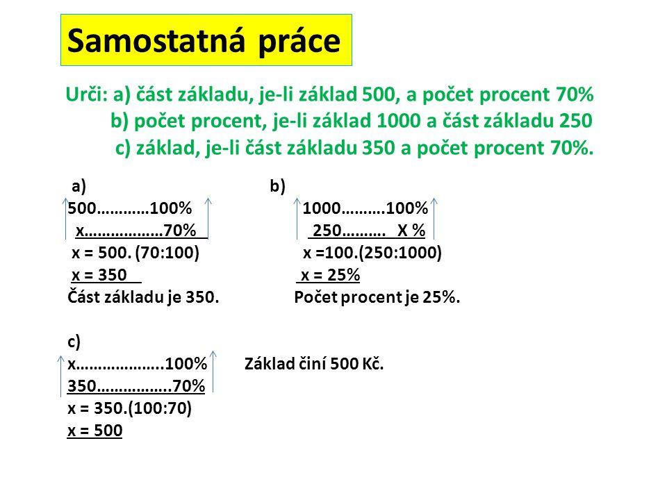 Urči: a) část základu, je-li základ 500, a počet procent 70% b) počet procent, je-li základ 1000 a část základu 250 c) základ, je-li část základu 350